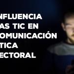 La influencia de las nuevas tecnologías en la comunicación política y electoral
