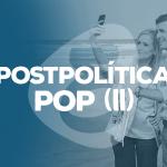 Postpolítica pop (II)
